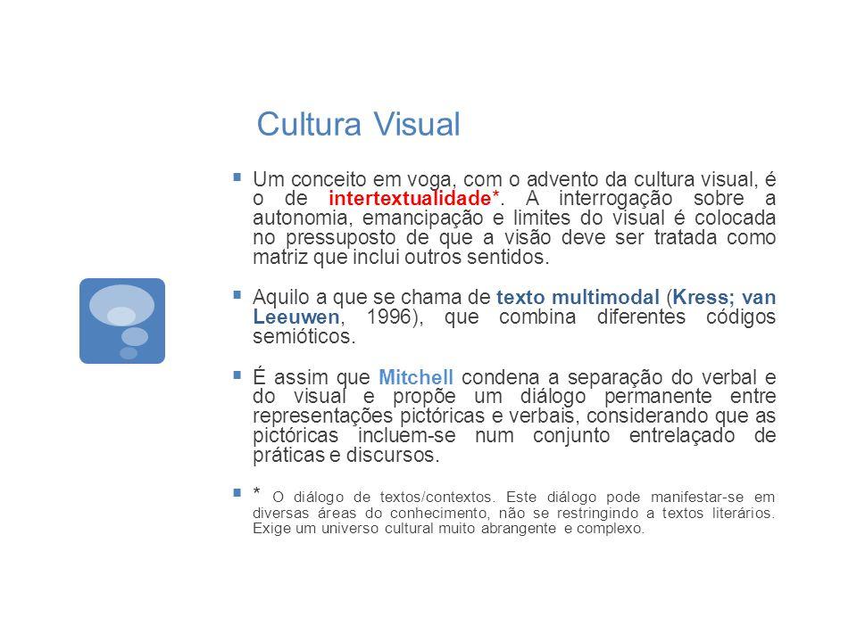 Cultura Visual Um conceito em voga, com o advento da cultura visual, é o de intertextualidade*. A interrogação sobre a autonomia, emancipação e limite