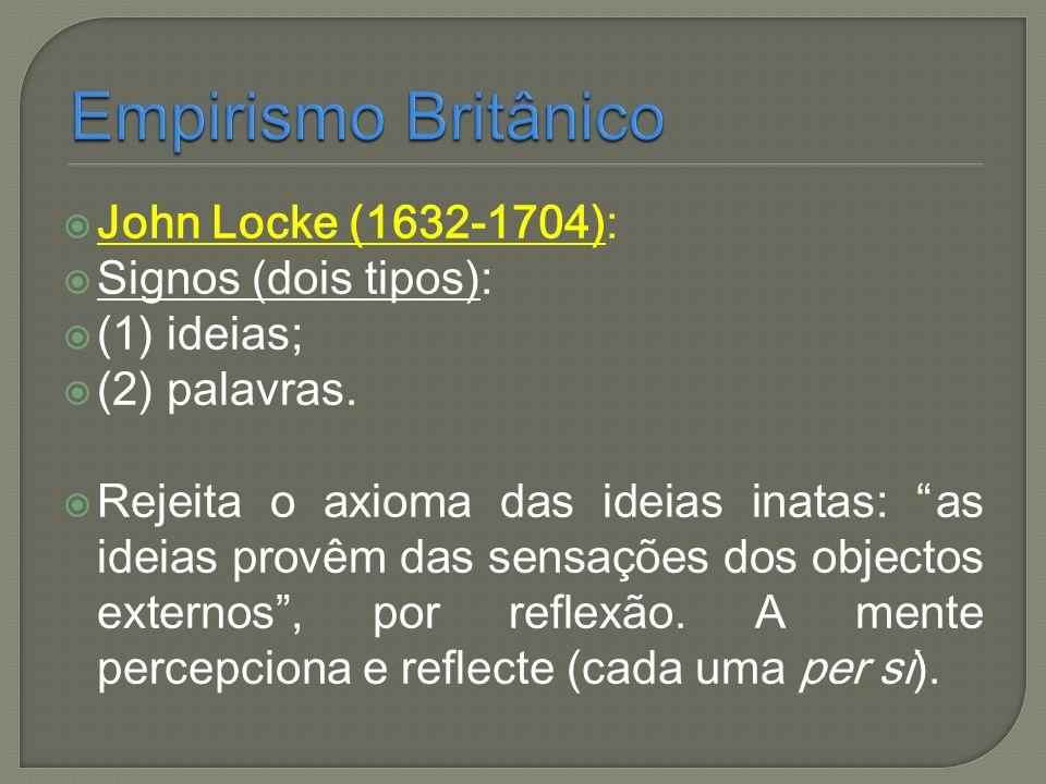 John Locke (1632-1704): Signos (dois tipos): (1) ideias; (2) palavras. Rejeita o axioma das ideias inatas: as ideias provêm das sensações dos objectos