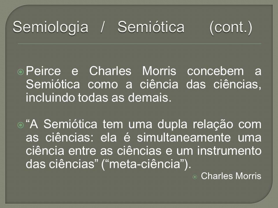 Peirce e Charles Morris concebem a Semiótica como a ciência das ciências, incluindo todas as demais. A Semiótica tem uma dupla relação com as ciências