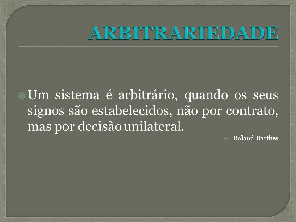 Um sistema é arbitrário, quando os seus signos são estabelecidos, não por contrato, mas por decisão unilateral. Roland Barthes