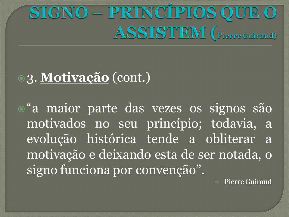 3. Motivação (cont.) a maior parte das vezes os signos são motivados no seu princípio; todavia, a evolução histórica tende a obliterar a motivação e d