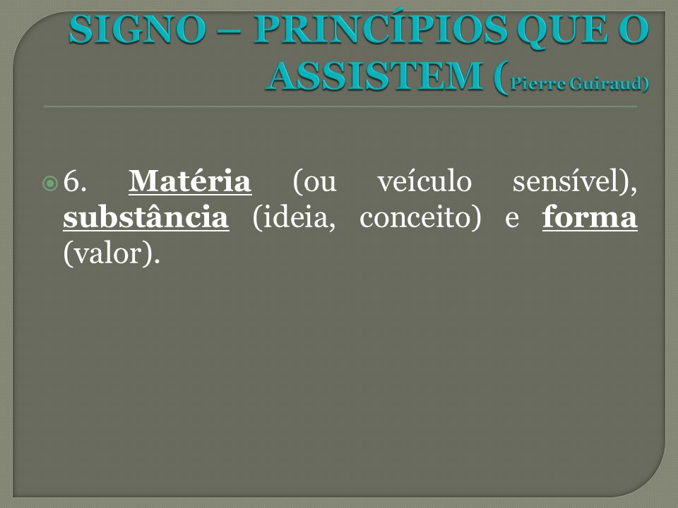 6. Matéria (ou veículo sensível), substância (ideia, conceito) e forma (valor).
