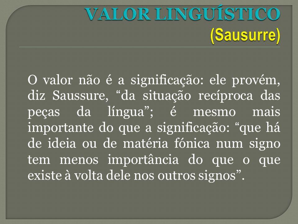 O valor não é a significação: ele provém, diz Saussure, da situação recíproca das peças da língua; é mesmo mais importante do que a significação: que