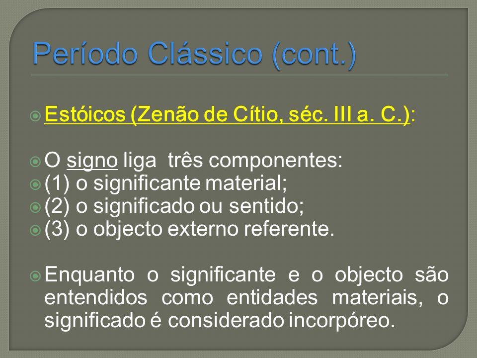 Estóicos (Zenão de Cítio, séc. III a. C.): O signo liga três componentes: (1) o significante material; (2) o significado ou sentido; (3) o objecto ext
