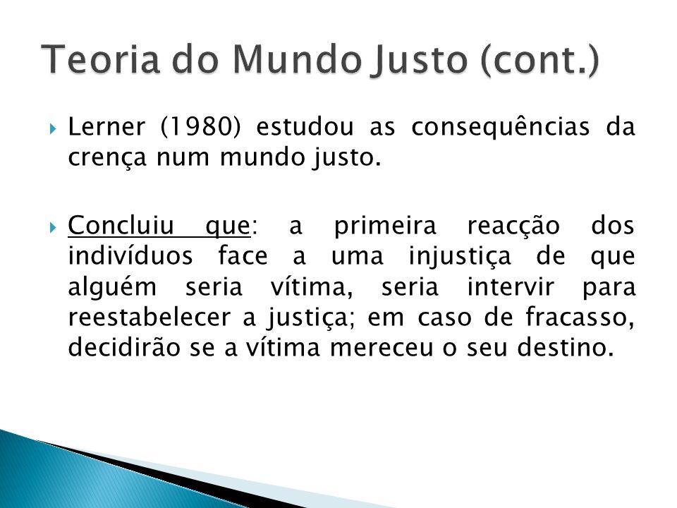 Lerner (1980) estudou as consequências da crença num mundo justo. Concluiu que: a primeira reacção dos indivíduos face a uma injustiça de que alguém s