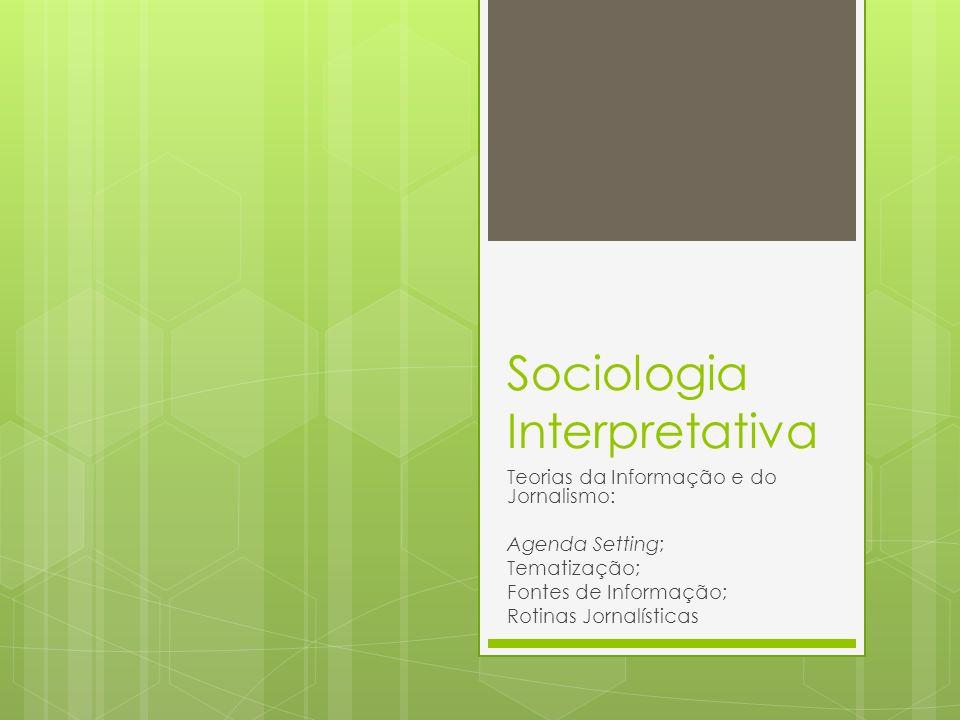 Sociologia Interpretativa Teorias da Informação e do Jornalismo: Agenda Setting; Tematização; Fontes de Informação; Rotinas Jornalísticas
