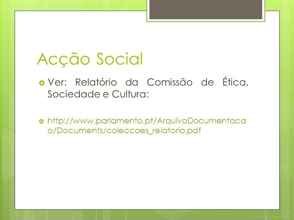 Acção Social Ver: Relatório da Comissão de Ética, Sociedade e Cultura: http://www.parlamento.pt/ArquivoDocumentaca o/Documents/coleccoes_relatorio.pdf