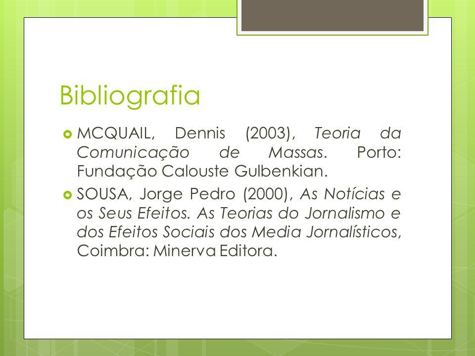 Bibliografia MCQUAIL, Dennis (2003), Teoria da Comunicação de Massas. Porto: Fundação Calouste Gulbenkian. SOUSA, Jorge Pedro (2000), As Notícias e os