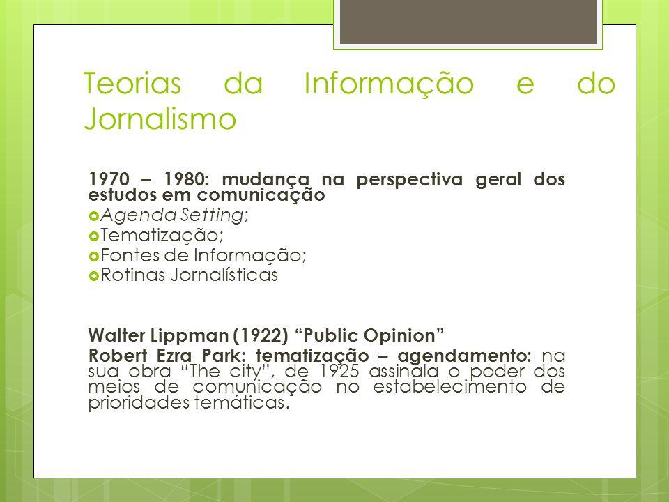 Teorias da Informação e do Jornalismo 1970 – 1980: mudança na perspectiva geral dos estudos em comunicação Agenda Setting; Tematização; Fontes de Info