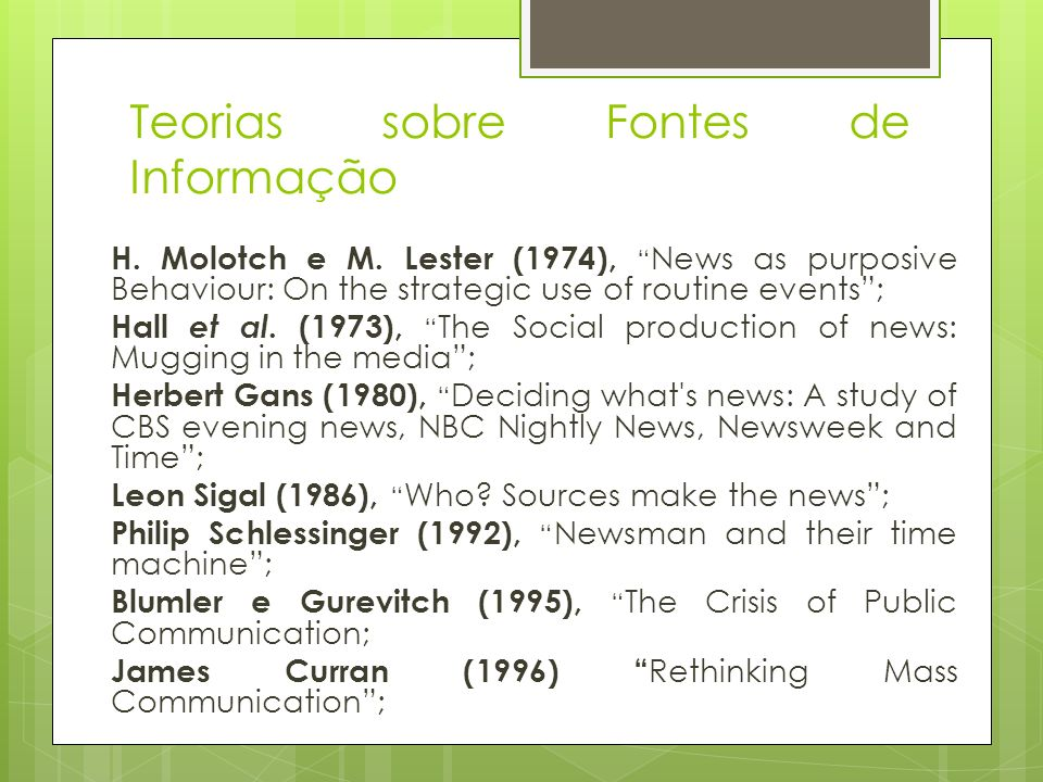Teorias sobre Fontes de Informação H. Molotch e M. Lester (1974), News as purposive Behaviour: On the strategic use of routine events; Hall et al. (19