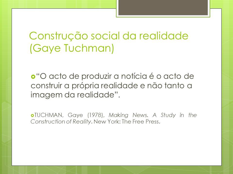 Construção social da realidade (Gaye Tuchman) O acto de produzir a notícia é o acto de construir a própria realidade e não tanto a imagem da realidade
