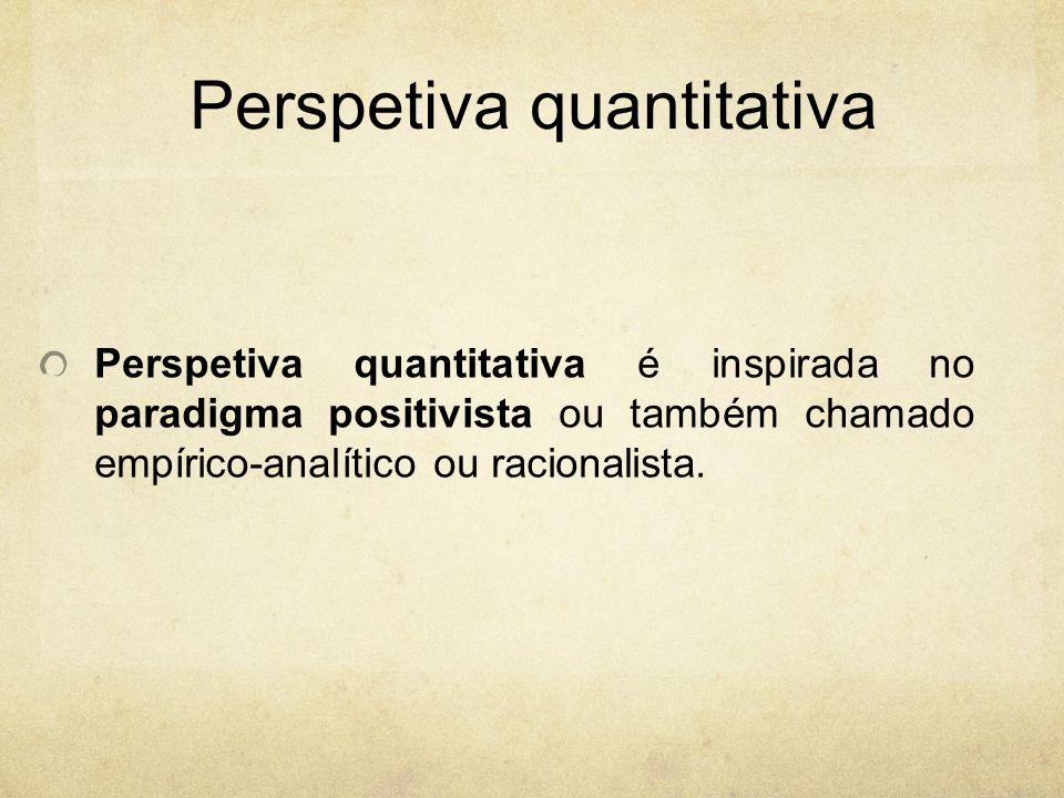 Perspetiva quantitativa Perspetiva quantitativa é inspirada no paradigma positivista ou também chamado empírico-analítico ou racionalista.