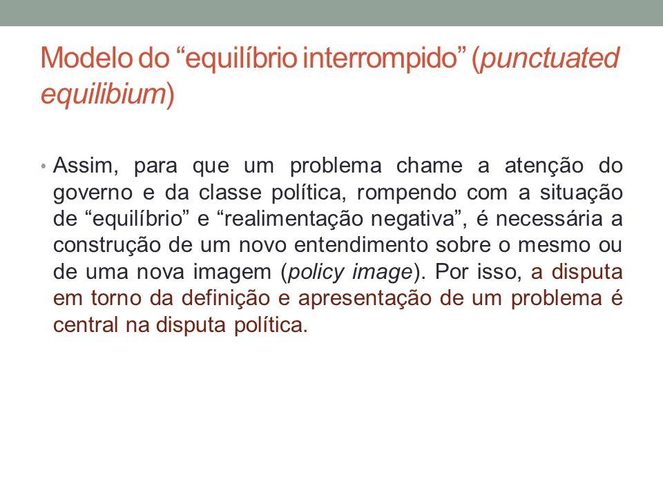 Modelo do equilíbrio interrompido (punctuated equilibium) Assim, para que um problema chame a atenção do governo e da classe política, rompendo com a