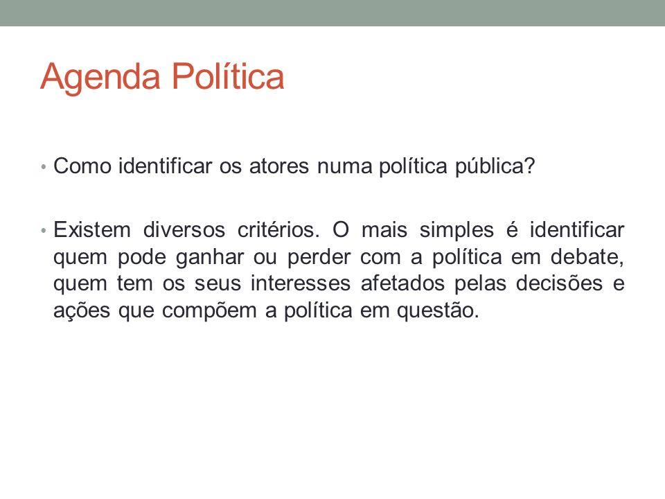 Agenda Política Como identificar os atores numa política pública? Existem diversos critérios. O mais simples é identificar quem pode ganhar ou perder