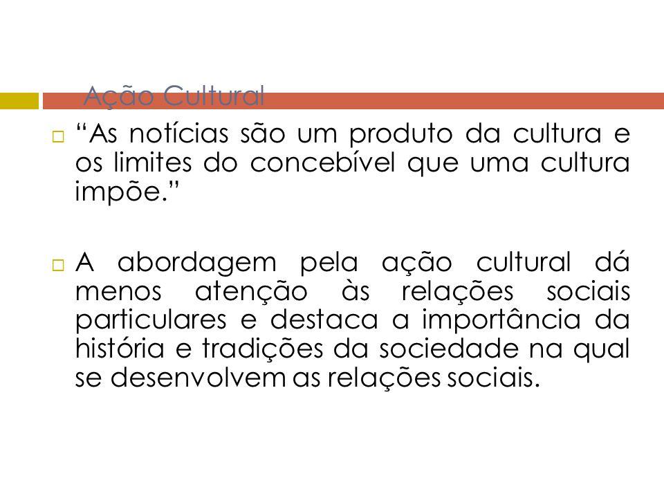 Ação Cultural As notícias são um produto da cultura e os limites do concebível que uma cultura impõe. A abordagem pela ação cultural dá menos atenção