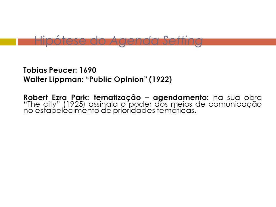 Hipótese do Agenda Setting Tobias Peucer: 1690 Walter Lippman: Public Opinion (1922) Robert Ezra Park: tematização – agendamento: na sua obraThe city
