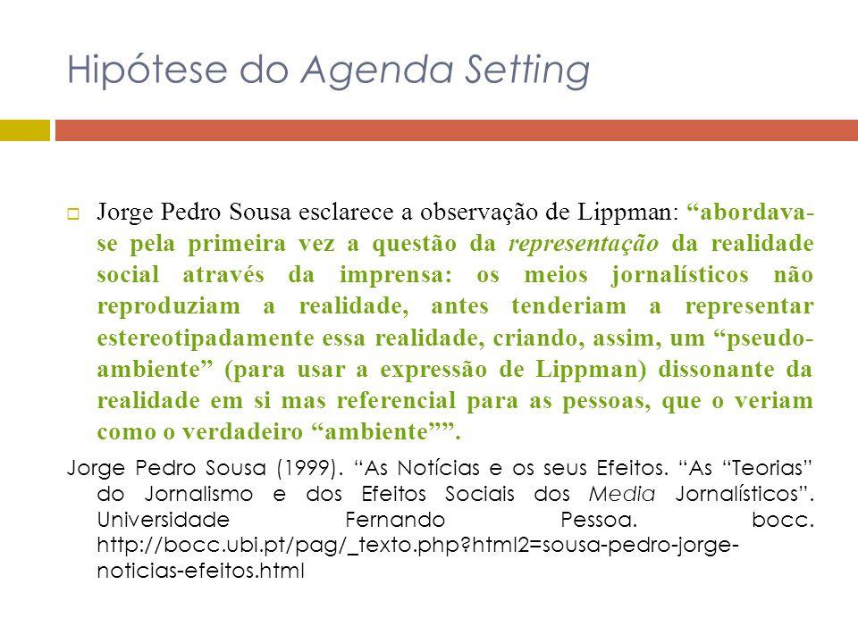 Hipótese do Agenda Setting Jorge Pedro Sousa esclarece a observação de Lippman: abordava- se pela primeira vez a questão da representação da realidade