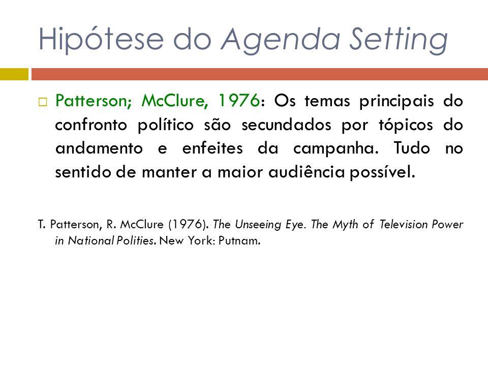Hipótese do Agenda Setting Patterson; McClure, 1976: Os temas principais do confronto político são secundados por tópicos do andamento e enfeites da c