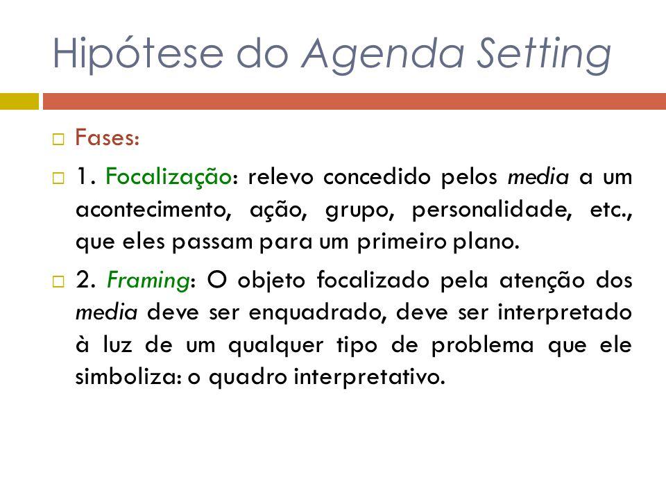 Hipótese do Agenda Setting Fases: 1. Focalização: relevo concedido pelos media a um acontecimento, ação, grupo, personalidade, etc., que eles passam p