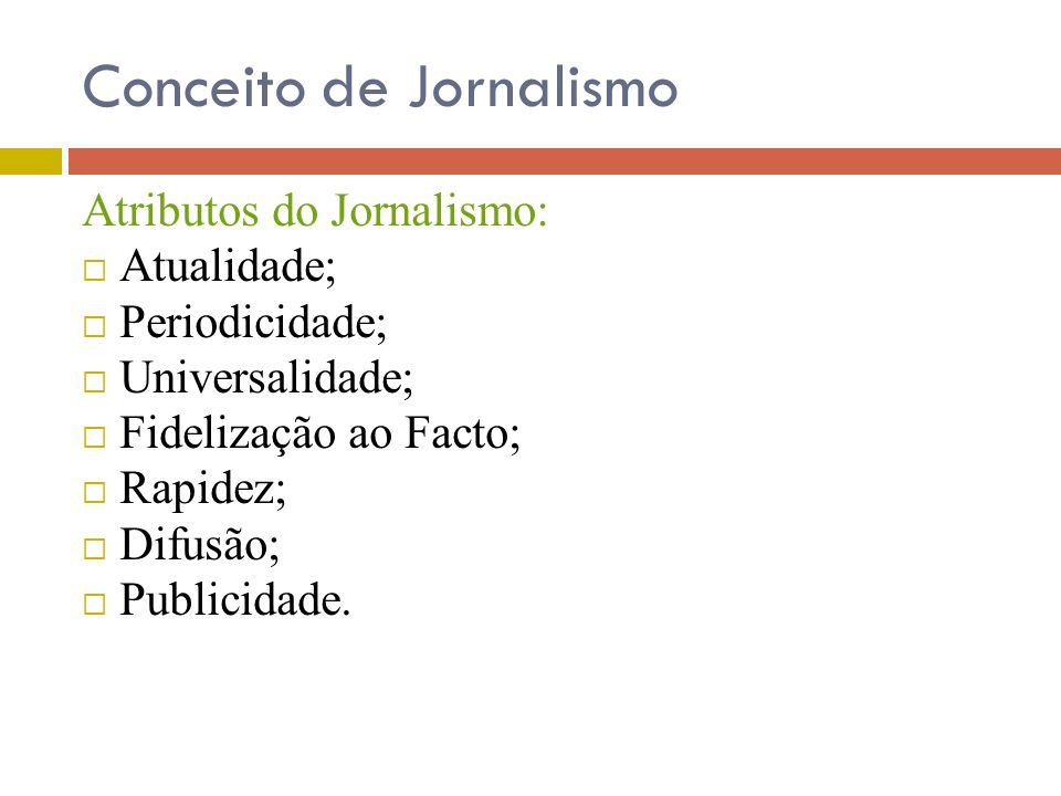 Conceito de Jornalismo Atributos do Jornalismo: Atualidade; Periodicidade; Universalidade; Fidelização ao Facto; Rapidez; Difusão; Publicidade.