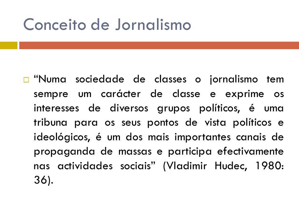 Conceito de Jornalismo Numa sociedade de classes o jornalismo tem sempre um carácter de classe e exprime os interesses de diversos grupos políticos, é