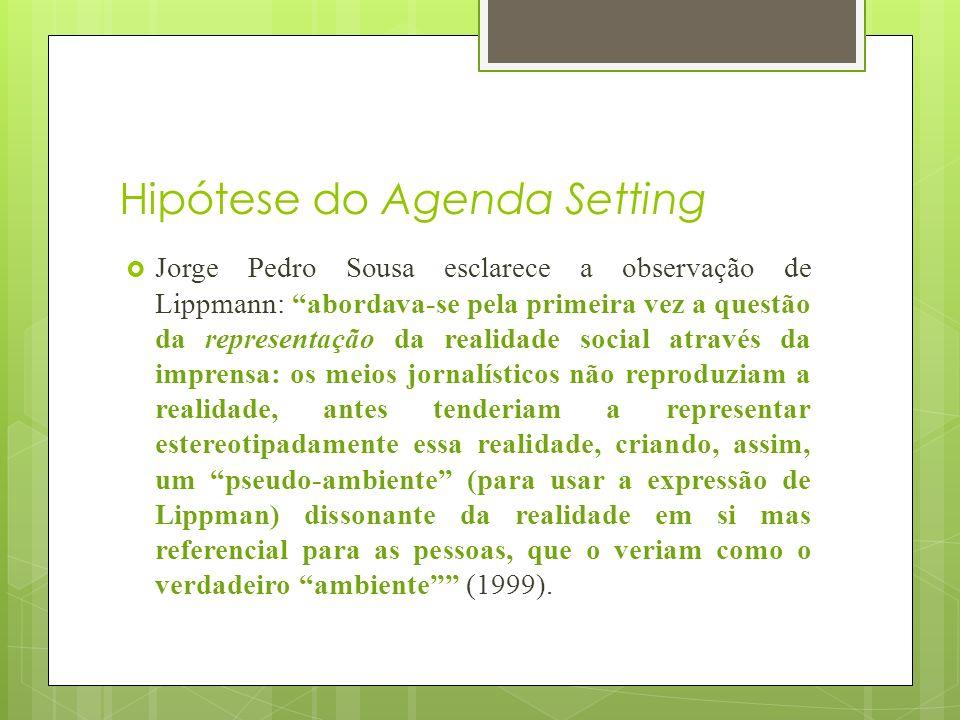 Hipótese do Agenda Setting Jorge Pedro Sousa esclarece a observação de Lippmann: abordava-se pela primeira vez a questão da representação da realidade