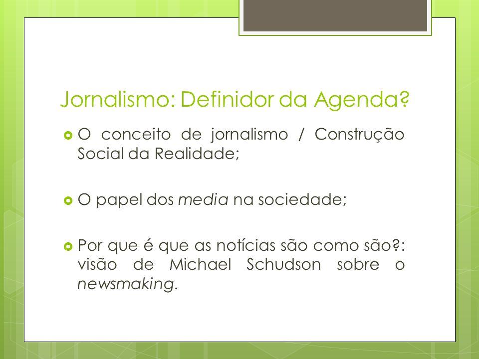 Jornalismo: Definidor da Agenda? O conceito de jornalismo / Construção Social da Realidade; O papel dos media na sociedade; Por que é que as notícias