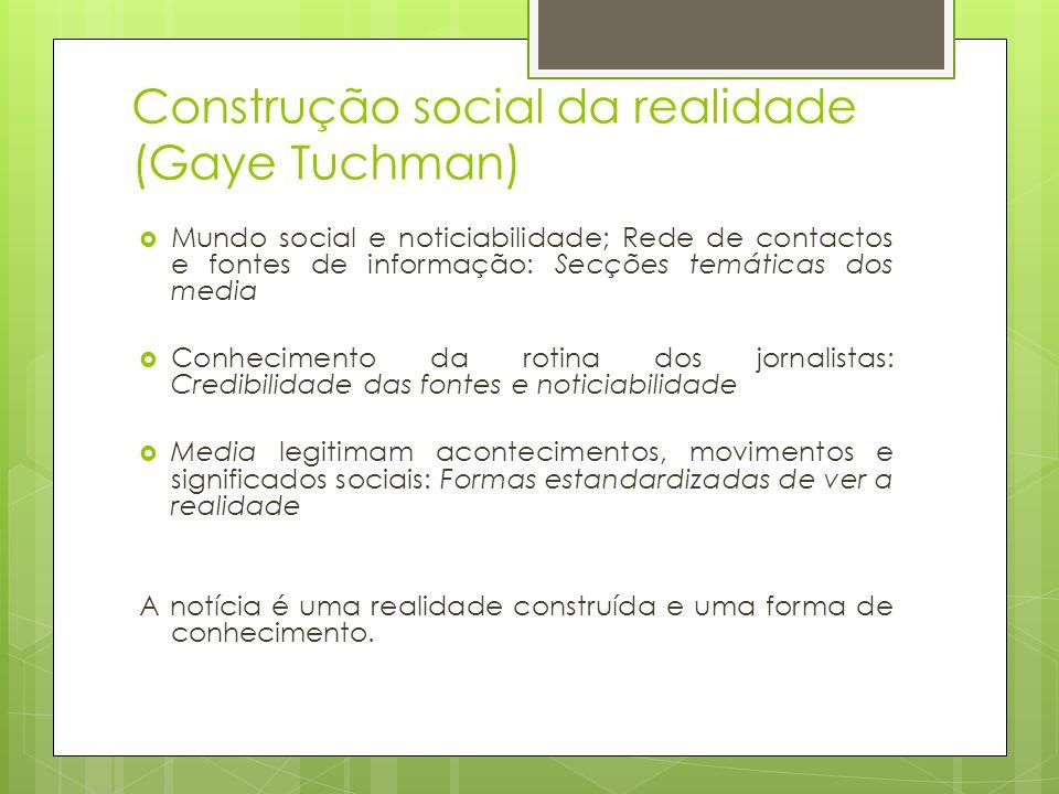 Construção social da realidade (Gaye Tuchman) Mundo social e noticiabilidade; Rede de contactos e fontes de informação: Secções temáticas dos media Co