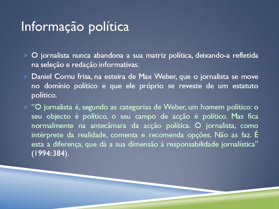 Informação política O jornalista nunca abandona a sua matriz política, deixando-a refletida na seleção e redação informativas.