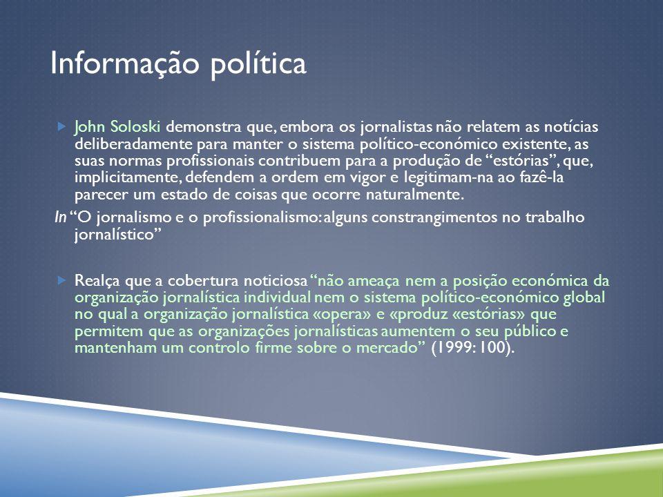 Informação política As notícias reflectem no seu conteúdo a estrutura política da sociedade (Daniel Hallin e Paolo Mancini,1999: 309).