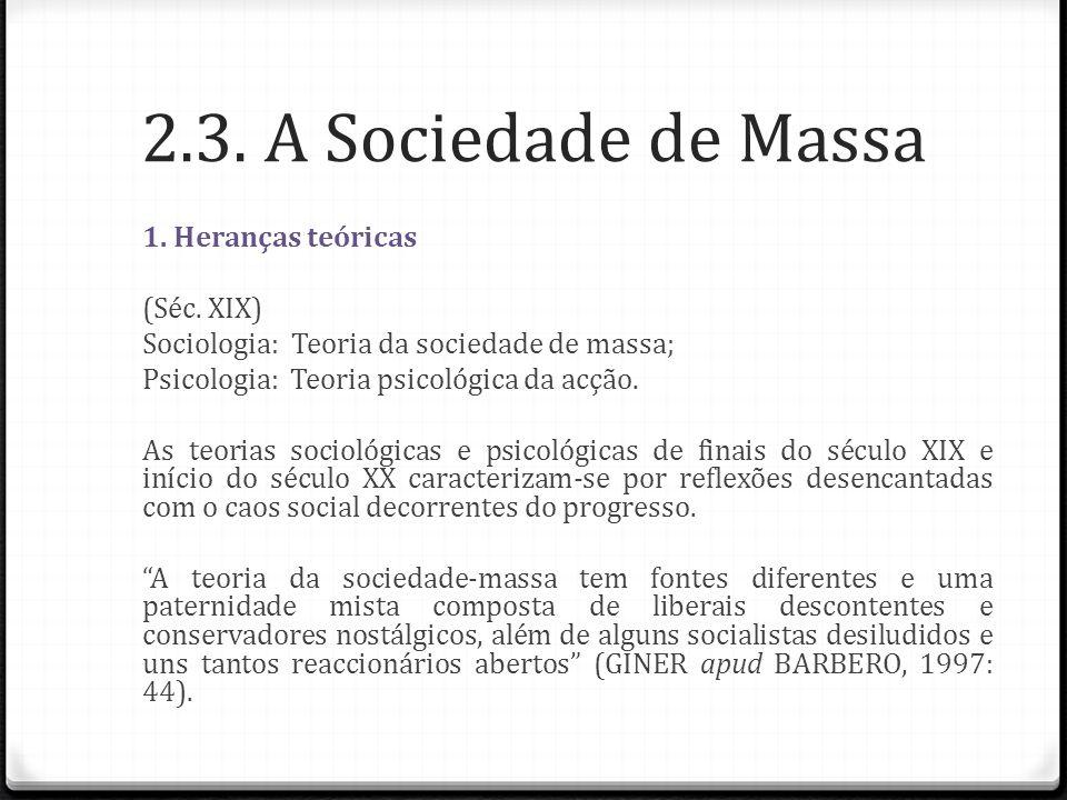 2.3. A Sociedade de Massa 1. Heranças teóricas (Séc. XIX) Sociologia: Teoria da sociedade de massa; Psicologia: Teoria psicológica da acção. As teoria