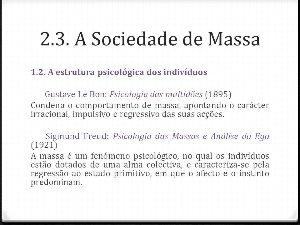 2.3. A Sociedade de Massa 1.2. A estrutura psicológica dos indivíduos Gustave Le Bon: Psicologia das multidões (1895) Condena o comportamento de massa