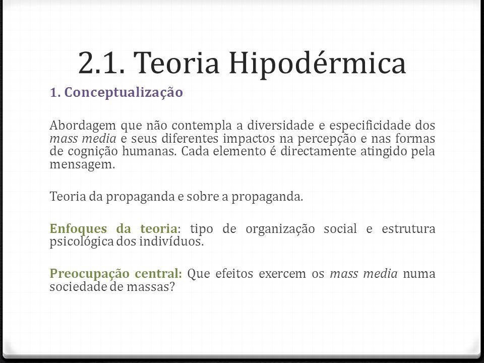 2.1. Teoria Hipodérmica 1. Conceptualização Abordagem que não contempla a diversidade e especificidade dos mass media e seus diferentes impactos na pe