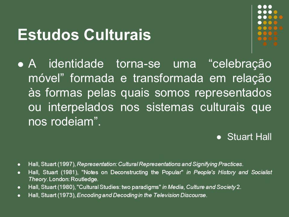 Estudos Culturais A identidade torna-se uma celebração móvel formada e transformada em relação às formas pelas quais somos representados ou interpelad