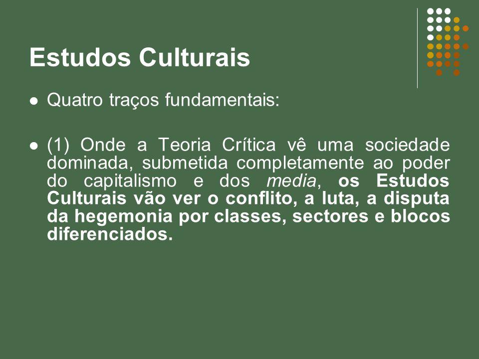 Estudos Culturais Quatro traços fundamentais: (1) Onde a Teoria Crítica vê uma sociedade dominada, submetida completamente ao poder do capitalismo e d
