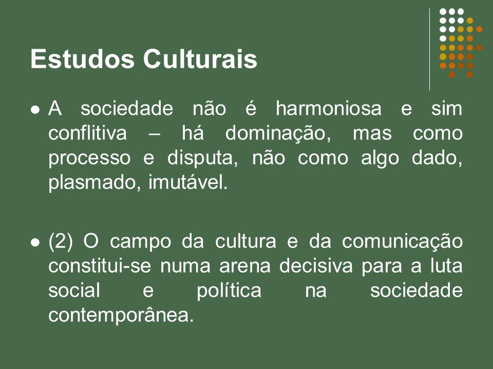 Estudos Culturais A sociedade não é harmoniosa e sim conflitiva – há dominação, mas como processo e disputa, não como algo dado, plasmado, imutável. (