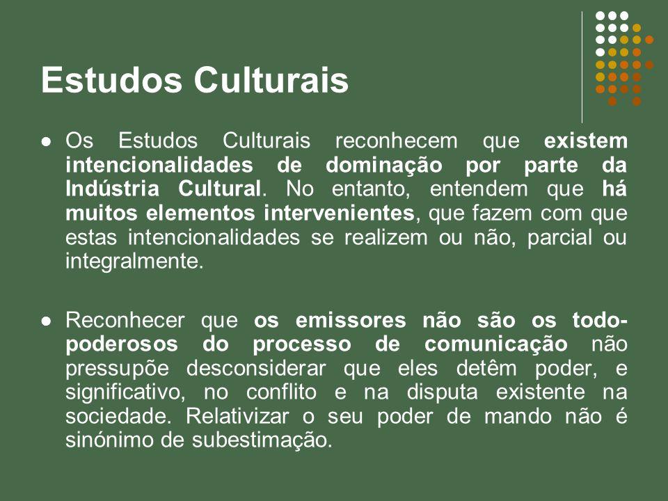 Estudos Culturais Os Estudos Culturais reconhecem que existem intencionalidades de dominação por parte da Indústria Cultural. No entanto, entendem que