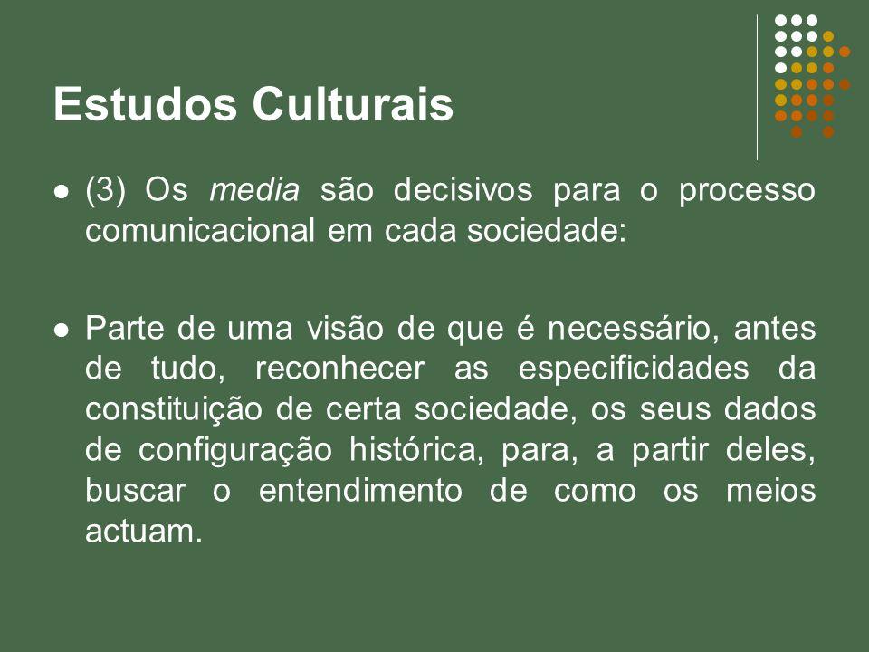 Estudos Culturais (3) Os media são decisivos para o processo comunicacional em cada sociedade: Parte de uma visão de que é necessário, antes de tudo,