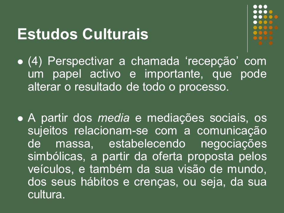 Estudos Culturais (4) Perspectivar a chamada recepção com um papel activo e importante, que pode alterar o resultado de todo o processo. A partir dos