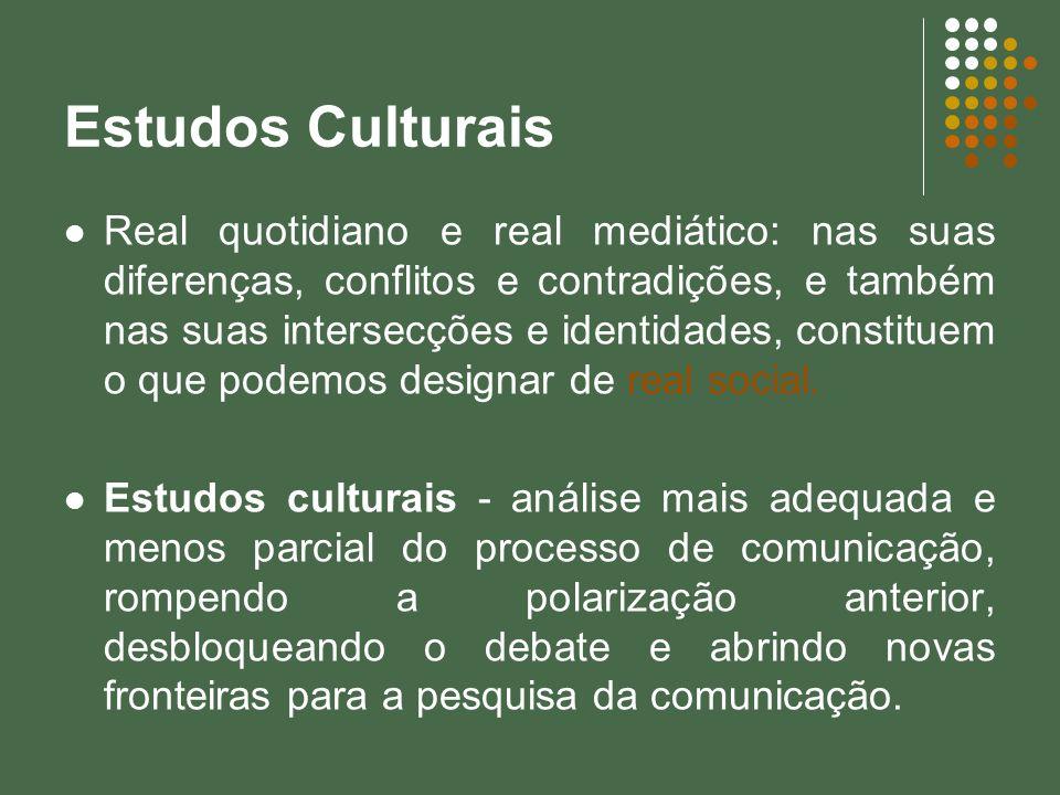 Estudos Culturais Real quotidiano e real mediático: nas suas diferenças, conflitos e contradições, e também nas suas intersecções e identidades, const