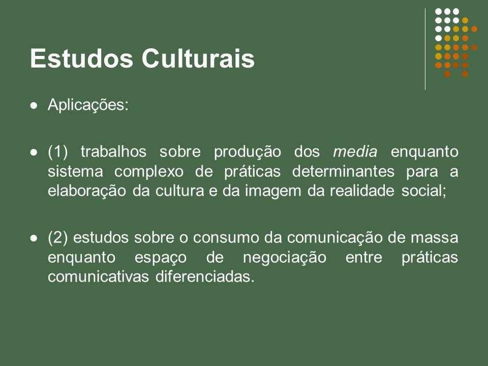 Estudos Culturais Aplicações: (1) trabalhos sobre produção dos media enquanto sistema complexo de práticas determinantes para a elaboração da cultura