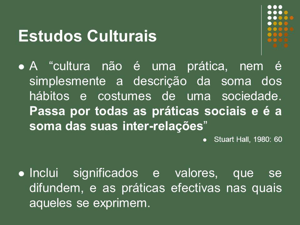 Estudos Culturais A cultura não é uma prática, nem é simplesmente a descrição da soma dos hábitos e costumes de uma sociedade. Passa por todas as prát