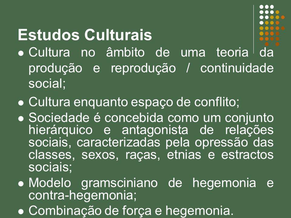 Estudos Culturais Cultura no âmbito de uma teoria da produção e reprodução / continuidade social; Cultura enquanto espaço de conflito; Sociedade é con