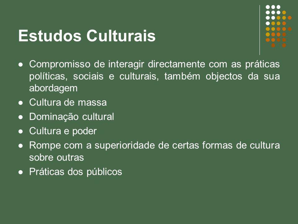 Estudos Culturais Compromisso de interagir directamente com as práticas políticas, sociais e culturais, também objectos da sua abordagem Cultura de ma
