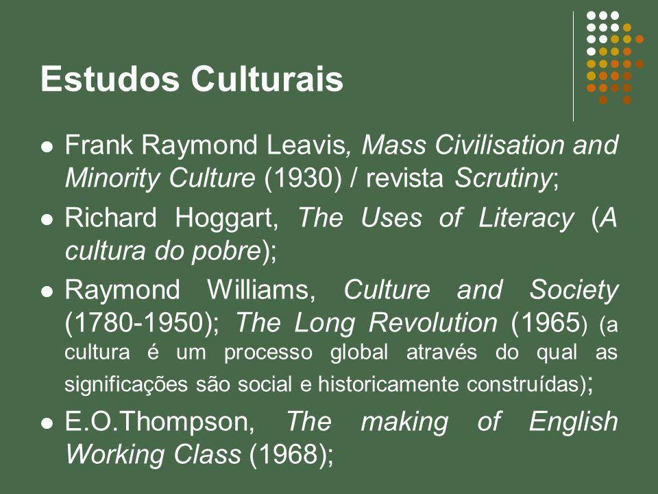 Estudos Culturais Frank Raymond Leavis, Mass Civilisation and Minority Culture (1930) / revista Scrutiny; Richard Hoggart, The Uses of Literacy (A cul