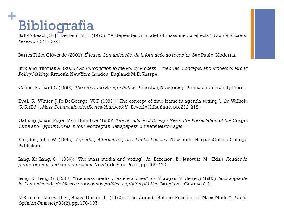+ Bibliografia Ball-Rokeach, S. J.; DeFleur, M. J. (1976): A dependency model of mass media effects. Communication Research, 3(1): 3-21. Barros Filho,