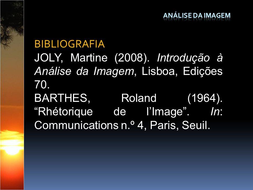 BIBLIOGRAFIA JOLY, Martine (2008). Introdução à Análise da Imagem, Lisboa, Edições 70. BARTHES, Roland (1964). Rhétorique de lImage. In: Communication