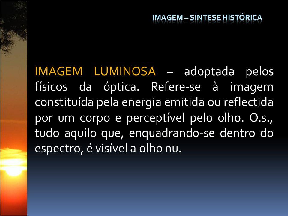 IMAGEM LUMINOSA – adoptada pelos físicos da óptica. Refere-se à imagem constituída pela energia emitida ou reflectida por um corpo e perceptível pelo