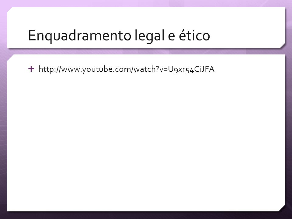 Enquadramento legal e ético http://www.youtube.com/watch?v=U9xr54CiJFA