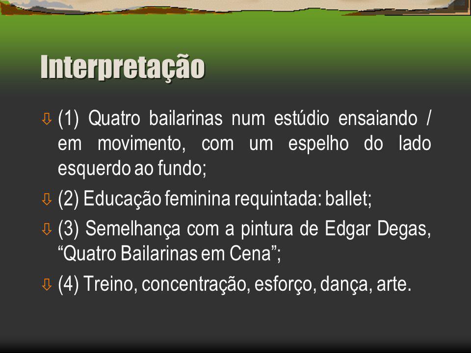 Interpretação ò (1) Quatro bailarinas num estúdio ensaiando / em movimento, com um espelho do lado esquerdo ao fundo; ò (2) Educação feminina requintada: ballet; ò (3) Semelhança com a pintura de Edgar Degas,Quatro Bailarinas em Cena; ò (4) Treino, concentração, esforço, dança, arte.